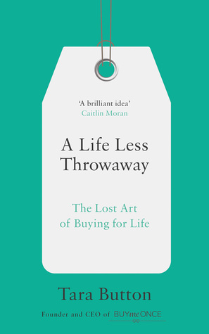 A Life less Throwaway  The lost Art of Buying for Life  by Tara Button book cover