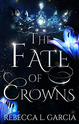 The Fate of Crowns by Rebecca Garcia, book 1 of the Fate of Crowns series.